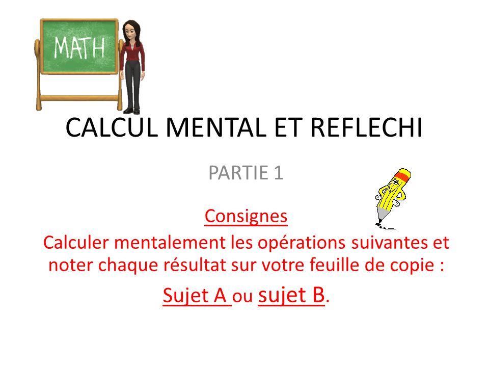 CALCUL MENTAL ET REFLECHI PARTIE 1 Consignes Calculer mentalement les opérations suivantes et noter chaque résultat sur votre feuille de copie : Sujet