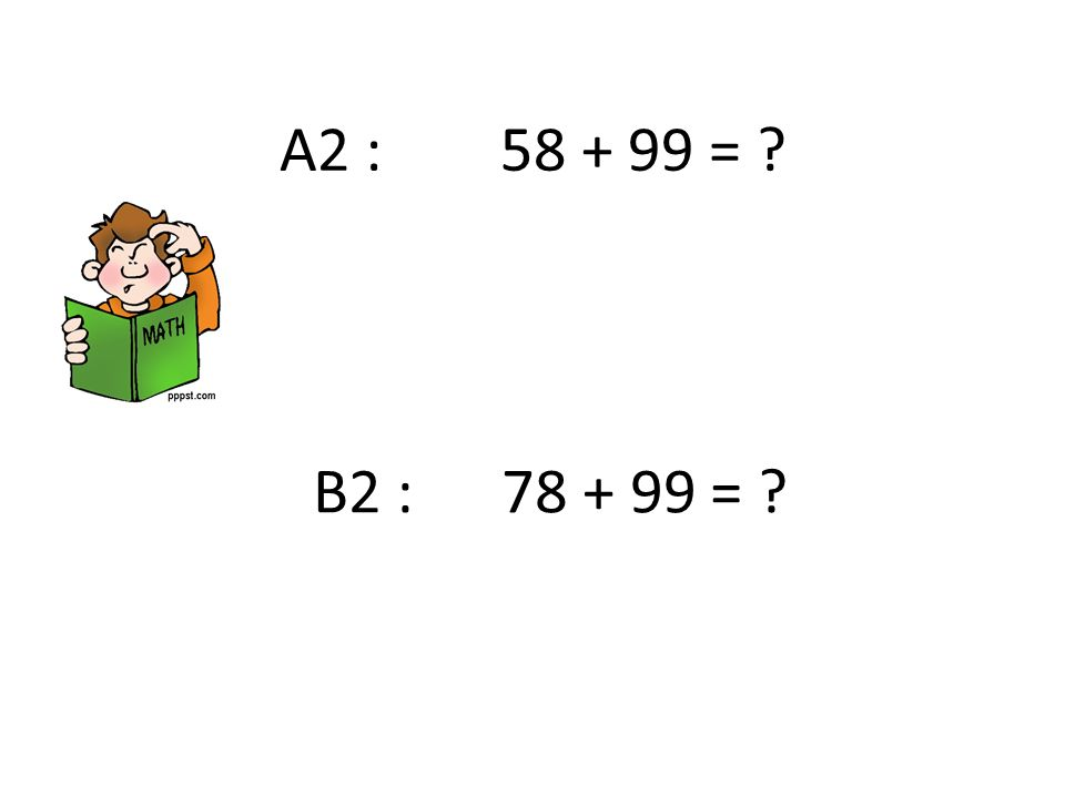 A2 : 58 + 99 = ? B2 : 78 + 99 = ?