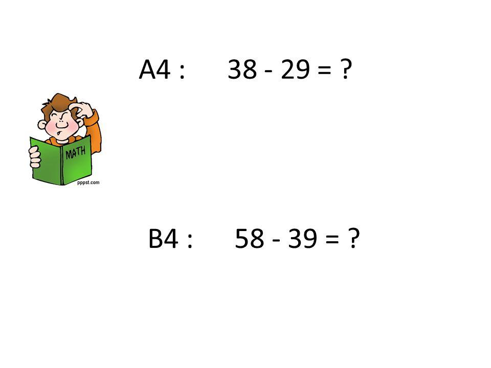 A4 : 38 - 29 = ? B4 : 58 - 39 = ?