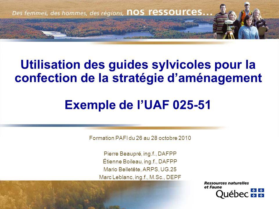 Utilisation des guides sylvicoles pour la confection de la stratégie daménagement Exemple de lUAF 025-51 Formation PAFI du 26 au 28 octobre 2010 Pierr
