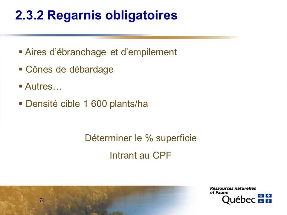 74 2.3.2 Regarnis obligatoires Aires débranchage et dempilement Cônes de débardage Autres… Densité cible 1 600 plants/ha Déterminer le % superficie In