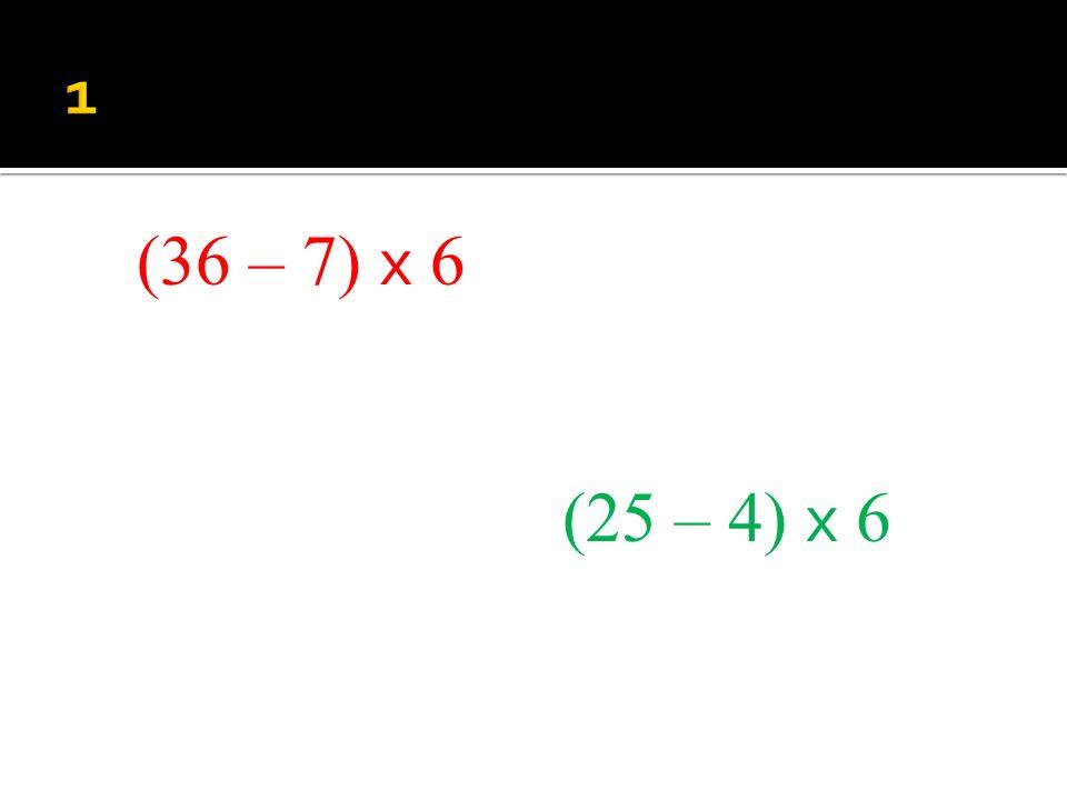 (36 – 7) x 6 (25 – 4) x 6
