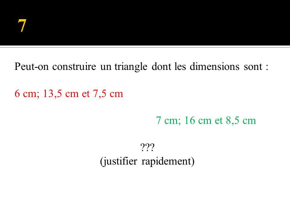Peut-on construire un triangle dont les dimensions sont : 6 cm; 13,5 cm et 7,5 cm 7 cm; 16 cm et 8,5 cm ??.