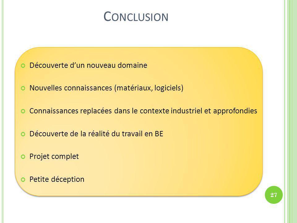 C ONCLUSION Découverte dun nouveau domaine Nouvelles connaissances (matériaux, logiciels) Connaissances replacées dans le contexte industriel et appro