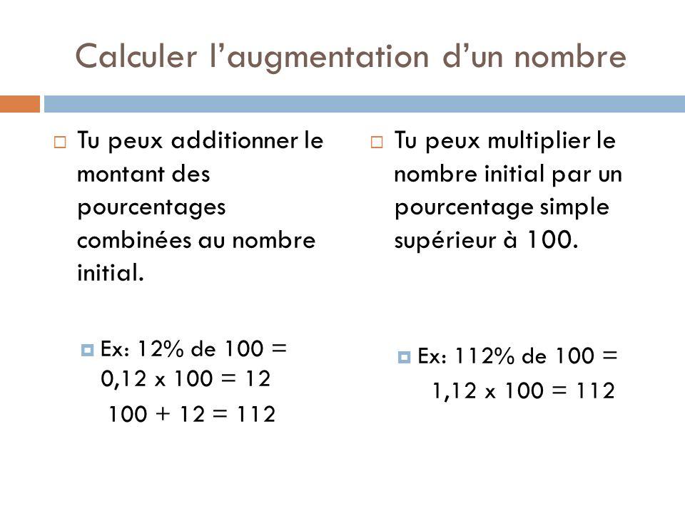 Calculer laugmentation dun nombre Tu peux additionner le montant des pourcentages combinées au nombre initial. Ex: 12% de 100 = 0,12 x 100 = 12 100 +