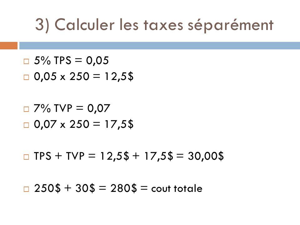 3) Calculer les taxes séparément 5% TPS = 0,05 0,05 x 250 = 12,5$ 7% TVP = 0,07 0,07 x 250 = 17,5$ TPS + TVP = 12,5$ + 17,5$ = 30,00$ 250$ + 30$ = 280