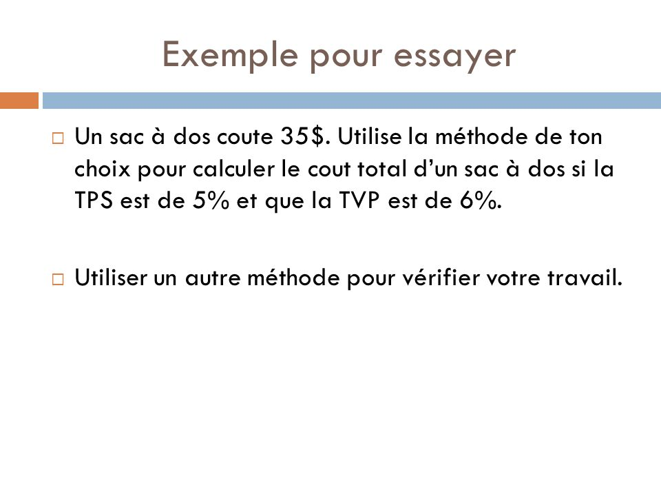 Exemple pour essayer Un sac à dos coute 35$. Utilise la méthode de ton choix pour calculer le cout total dun sac à dos si la TPS est de 5% et que la T