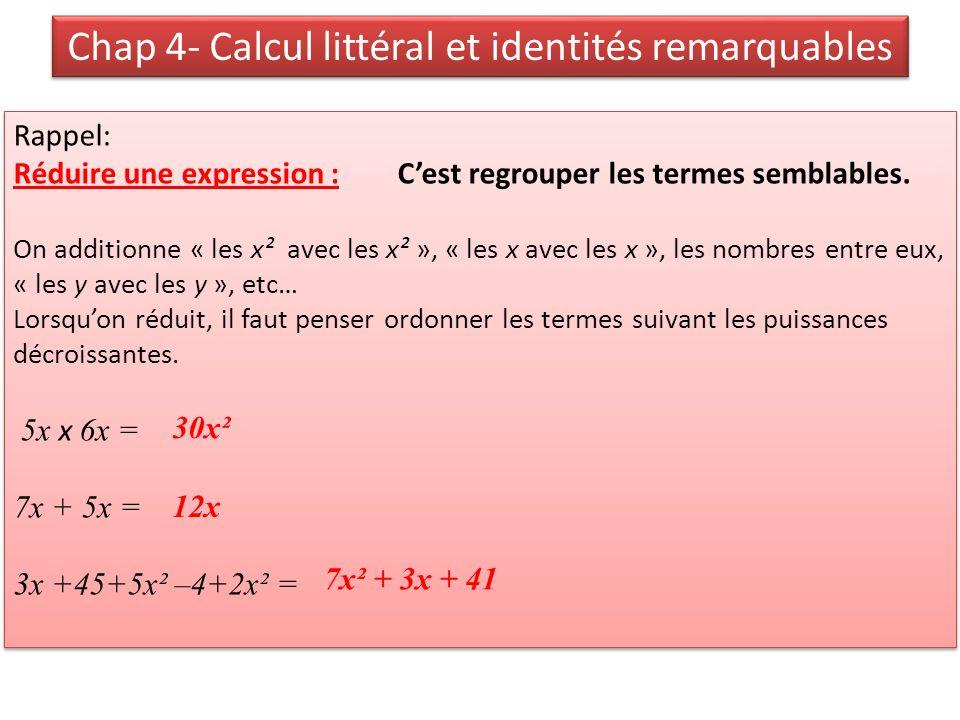 Chap 4- Calcul littéral et identités remarquables Réduire une expression : Ex4p112a) Réduire si possible A= 6x + 2xB= 6 x 2xC= 6 + 2x D=6x² + 2x²E= 6x + 2x²F= 6x x 2x G=(3x)²H= -5x² + 7x – 3 + 2x² – 3x – 8 > Calculer A, B,…H pour x=3 Réduire une expression : Ex4p112a) Réduire si possible A= 6x + 2xB= 6 x 2xC= 6 + 2x D=6x² + 2x²E= 6x + 2x²F= 6x x 2x G=(3x)²H= -5x² + 7x – 3 + 2x² – 3x – 8 > Calculer A, B,…H pour x=3
