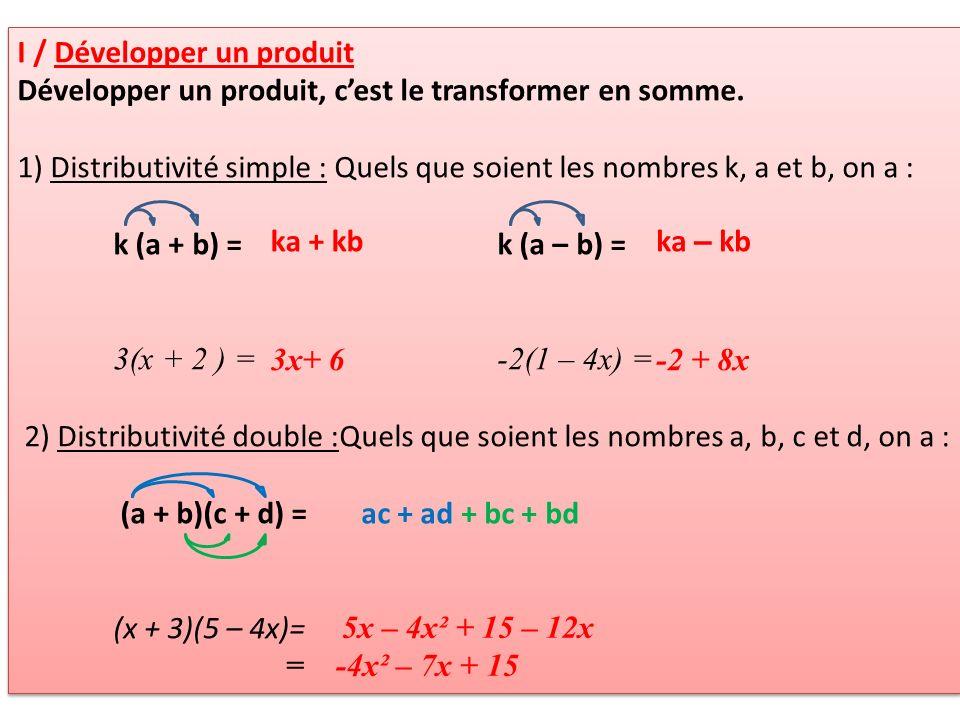 I / Développer un produit Ex4p112b) Développer et réduire A= 3(2x+5)B= 2(6 – 3x)C= -4(-2x +5) D= 3(2x+4) + 5(4x+2)E= 4(2x – 3) – 3(5 – 6x) F= (5x+6) + (4x - 2)G= (2x – 5) – (5x + 3) H= (2x+4)(4x+2)I= (-4x+6)(2x – 3) J= (2x+3) (2x+3) K= (3x – 4) (3x – 4) I / Développer un produit Ex4p112b) Développer et réduire A= 3(2x+5)B= 2(6 – 3x)C= -4(-2x +5) D= 3(2x+4) + 5(4x+2)E= 4(2x – 3) – 3(5 – 6x) F= (5x+6) + (4x - 2)G= (2x – 5) – (5x + 3) H= (2x+4)(4x+2)I= (-4x+6)(2x – 3) J= (2x+3) (2x+3) K= (3x – 4) (3x – 4)