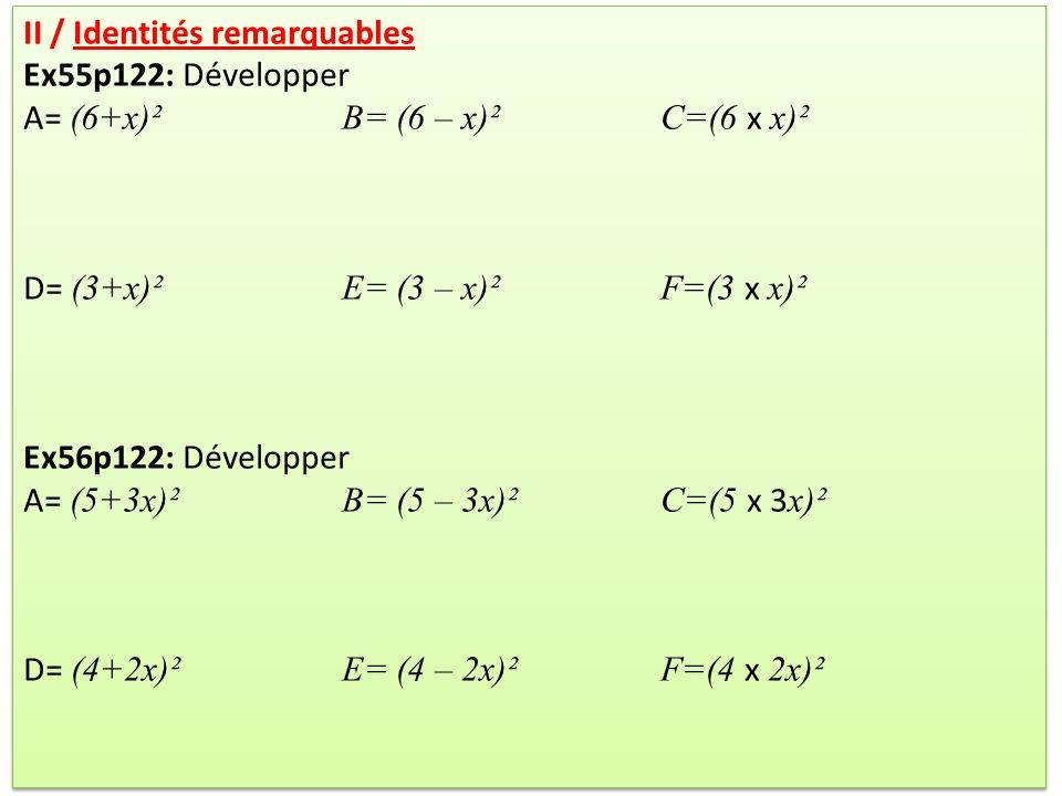 Ex62p122: Développer A= (2x+5)(2x – 5)B= (x – 3)(x+3) C=(5a+2)(5a – 2) D = (3+5b)(3 – 5b) Ex66p122: Développer A= (5x+7)²B= (4x – 3)(6x+2) C=(2 – 6x)² D= (9x – 3)(9x+3)E= (1+2x)²F= (4 – 7x)(4+7x) Ex62p122: Développer A= (2x+5)(2x – 5)B= (x – 3)(x+3) C=(5a+2)(5a – 2) D = (3+5b)(3 – 5b) Ex66p122: Développer A= (5x+7)²B= (4x – 3)(6x+2) C=(2 – 6x)² D= (9x – 3)(9x+3)E= (1+2x)²F= (4 – 7x)(4+7x)