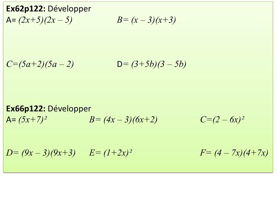 Ex68p122: Développer et Réduire A= 5x+ 3(5x+3)B= 4x² + (3x+4)² C= 6x² - (3x +2)² D = 2x - (3x+4)(4x+3) Ex69p122: Développer et Réduire E= 4x² + (x+5)²F= -8x – (2x – 2)² G= 5x + 4(5x+4)H= 10x² – (4x+3)(4x – 3) Ex68p122: Développer et Réduire A= 5x+ 3(5x+3)B= 4x² + (3x+4)² C= 6x² - (3x +2)² D = 2x - (3x+4)(4x+3) Ex69p122: Développer et Réduire E= 4x² + (x+5)²F= -8x – (2x – 2)² G= 5x + 4(5x+4)H= 10x² – (4x+3)(4x – 3)
