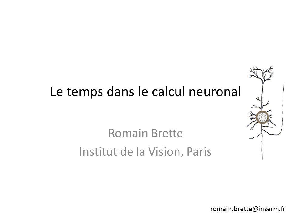 Romain Brette Institut de la Vision, Paris romain.brette@inserm.fr Le temps dans le calcul neuronal
