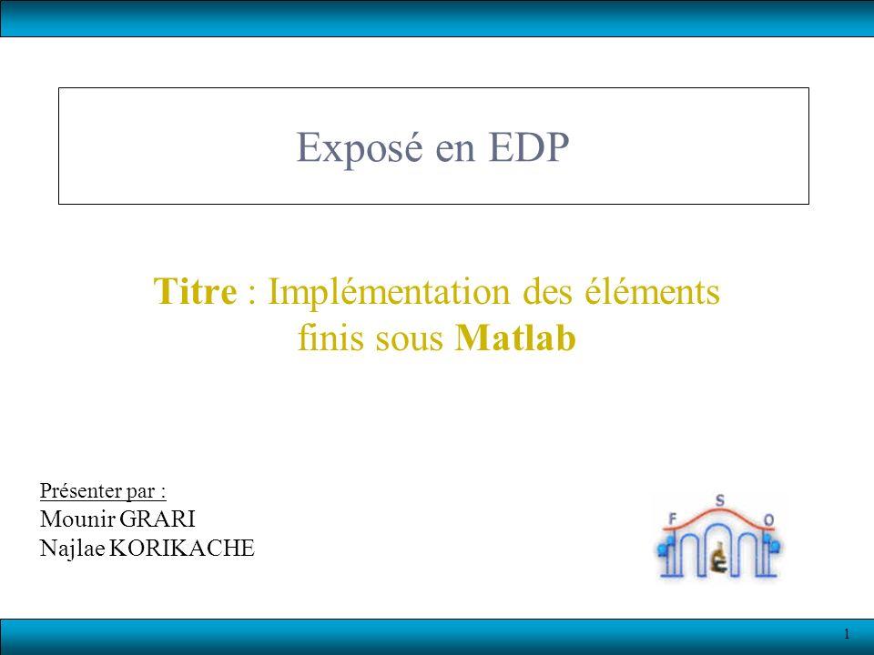 1 Exposé en EDP Titre : Implémentation des éléments finis sous Matlab Présenter par : Mounir GRARI Najlae KORIKACHE