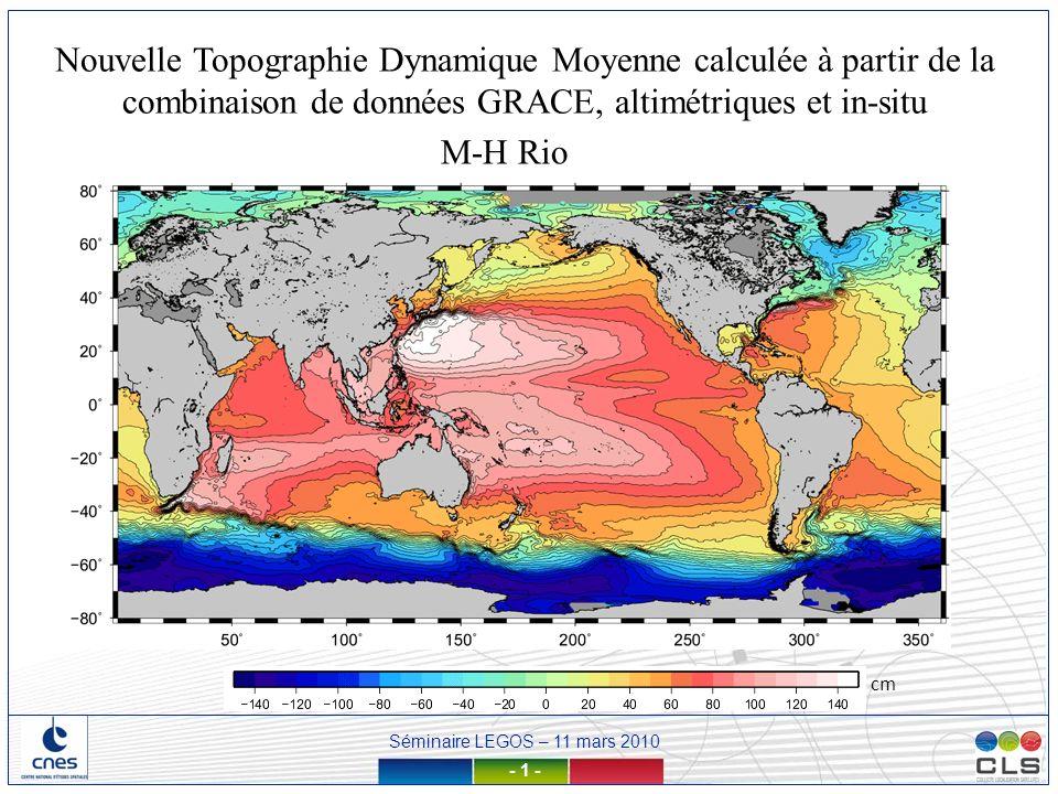 Séminaire LEGOS – 11 mars 2010 - 42 - EIGEN3S basé sur 2 ans de données GRACE + climatologie Levitus/1500m dans la bande de latitude [-40,40] Filtrage gaussien à 400 km SVP à 15m, Période 1993-2002 Paramètres fittés sur 1993-1999 Par boîtes et par saison (été, automne, hiver, printemps) CTD, XBT de 0 à Pref=1500m, Période 1993-2002 Global, ½° (pas de Méditerranée) Modèle de géoïde utilisé pour lébauche: Technique de filtrage de lébauche: Données de vitesses bouées utilisées Modèle dEkman Données T/S utilisées Résolution finale CMDT RIO05CMDT CNES-CLS09 EIGEN-GRGS.RL02.MEAN basé sur 4 1/2 ans de données GRACE Filtrage optimal SVP à 15m, Période 1993-2008 Paramètres fittés sur 1993-2008 Par latitude, par année et par mois (moyenne glissante sur 3 mois) CTD, ARGO Pref variable 200/400/900/1200/1900 Période 1993-2008 Global, ¼° (pas de Méditerranée) Les principales modifications par rapport au calcul de la CMDT RIO05
