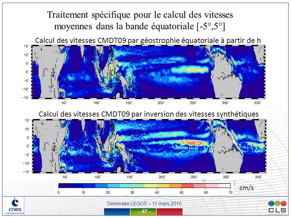 Séminaire LEGOS – 11 mars 2010 - 57 - cm/s Traitement spécifique pour le calcul des vitesses moyennes dans la bande équatoriale [-5°,5°] Calcul des vi
