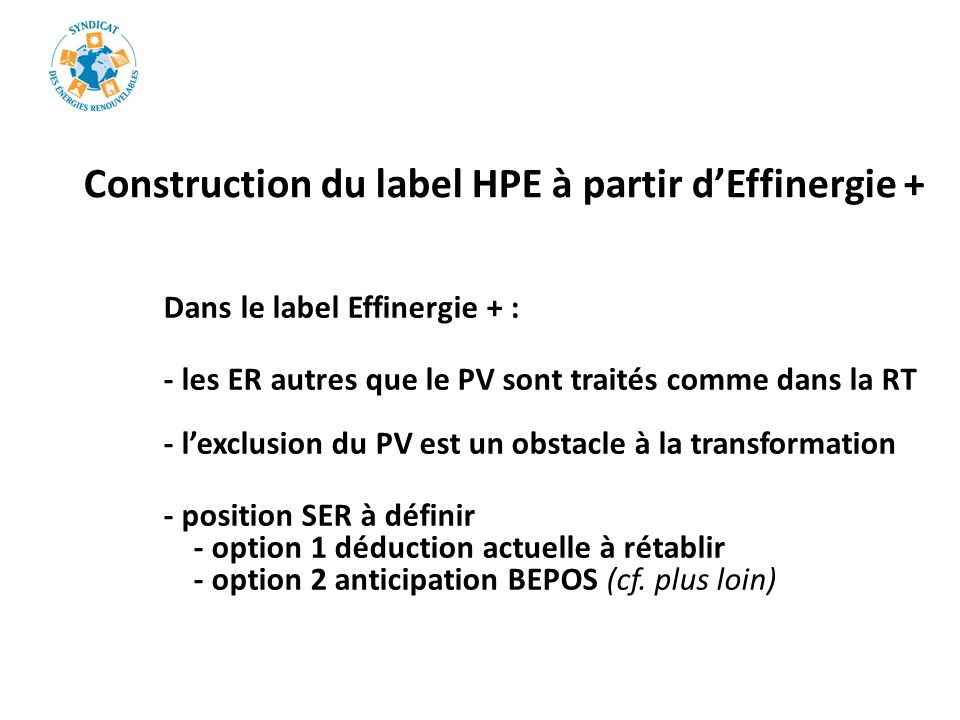 Construction du label HPE à partir dEffinergie + Dans le label Effinergie + : - les ER autres que le PV sont traités comme dans la RT - lexclusion du PV est un obstacle à la transformation - position SER à définir - option 1 déduction actuelle à rétablir - option 2 anticipation BEPOS (cf.
