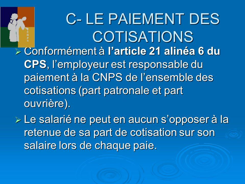 C- LE PAIEMENT DES COTISATIONS Conformément à larticle 21 alinéa 6 du CPS, lemployeur est responsable du paiement à la CNPS de lensemble des cotisatio