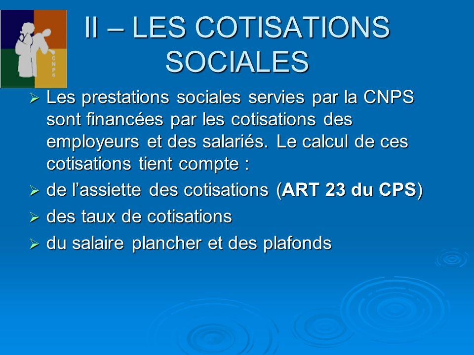 II – LES COTISATIONS SOCIALES Les prestations sociales servies par la CNPS sont financées par les cotisations des employeurs et des salariés. Le calcu