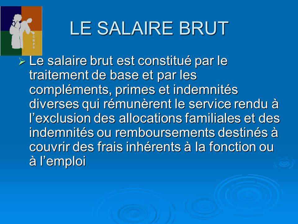 LE SALAIRE BRUT Le salaire brut est constitué par le traitement de base et par les compléments, primes et indemnités diverses qui rémunèrent le servic
