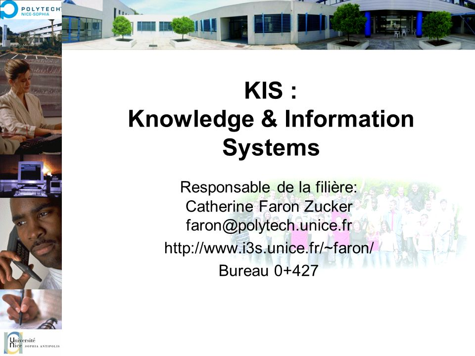 KIS : Knowledge & Information Systems Responsable de la filière: Catherine Faron Zucker faron@polytech.unice.fr http://www.i3s.unice.fr/~faron/ Bureau