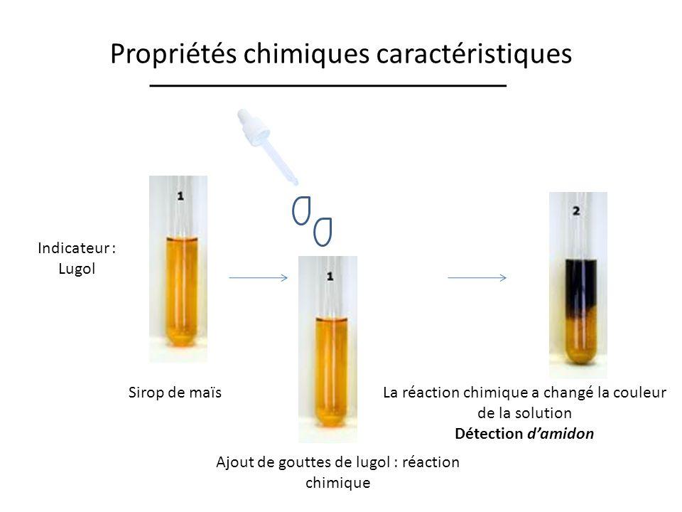 Propriétés chimiques caractéristiques Indicateur : Lugol Sirop de maïs Ajout de gouttes de lugol : réaction chimique La réaction chimique a changé la couleur de la solution Détection damidon