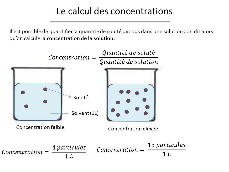 Le calcul des concentrations Solvant (1L) Soluté Concentration faible Concentration élevée Il est possible de quantifier la quantité de soluté dissous dans une solution : on dit alors quon calcule la concentration de la solution.