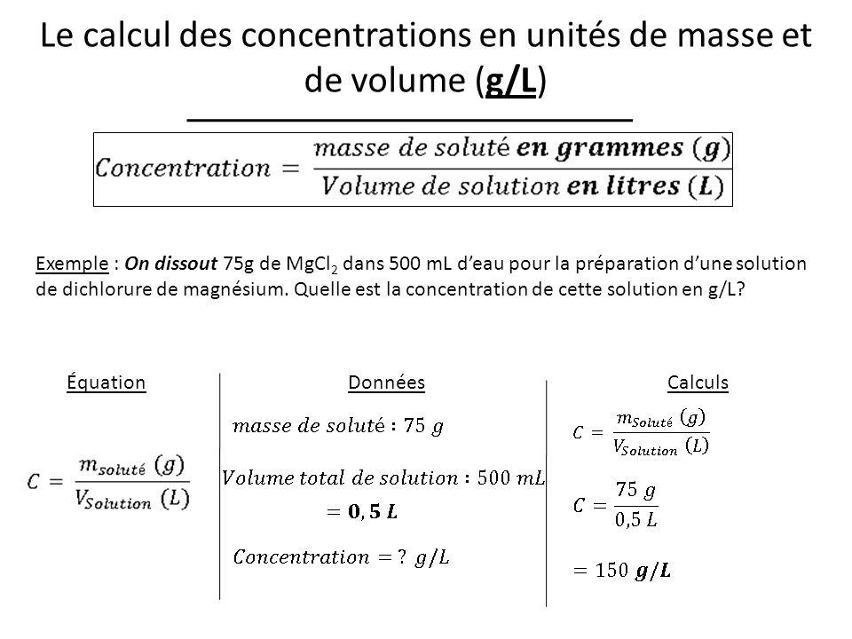 Le calcul des concentrations en unités de masse et de volume (g/L) Exemple : On dissout 75g de MgCl 2 dans 500 mL deau pour la préparation dune solution de dichlorure de magnésium.