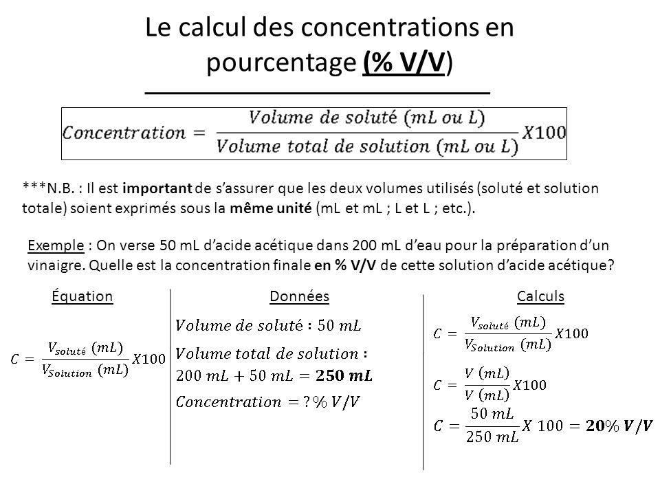 Le calcul des concentrations en pourcentage (% V/V) Exemple : On verse 50 mL dacide acétique dans 200 mL deau pour la préparation dun vinaigre.