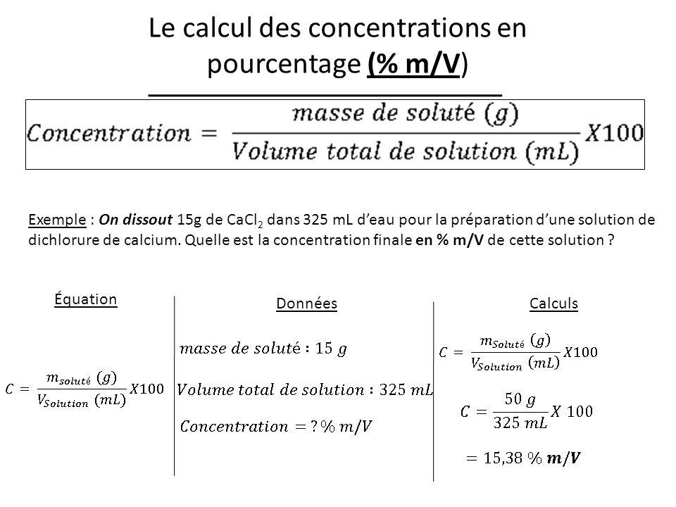 Le calcul des concentrations en pourcentage (% m/V) Exemple : On dissout 15g de CaCl 2 dans 325 mL deau pour la préparation dune solution de dichlorure de calcium.