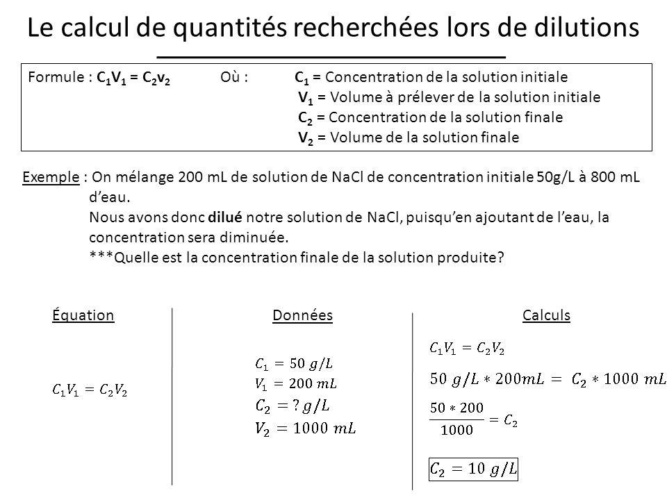 Formule : C 1 V 1 = C 2 v 2 Où : C 1 = Concentration de la solution initiale V 1 = Volume à prélever de la solution initiale C 2 = Concentration de la solution finale V 2 = Volume de la solution finale Le calcul de quantités recherchées lors de dilutions Exemple : On mélange 200 mL de solution de NaCl de concentration initiale 50g/L à 800 mL deau.