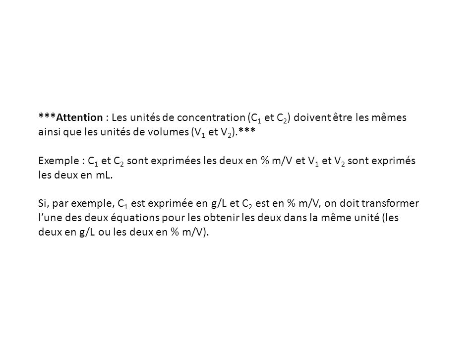 ***Attention : Les unités de concentration (C 1 et C 2 ) doivent être les mêmes ainsi que les unités de volumes (V 1 et V 2 ).*** Exemple : C 1 et C 2 sont exprimées les deux en % m/V et V 1 et V 2 sont exprimés les deux en mL.