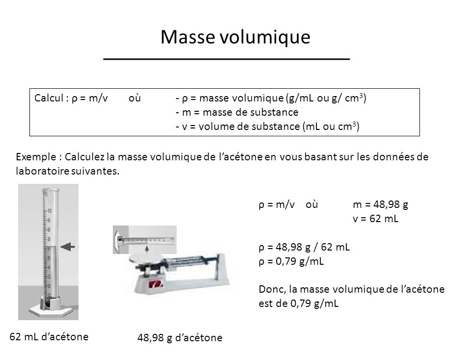 Masse volumique Calcul : ρ = m/v où- ρ = masse volumique (g/mL ou g/ cm 3 ) - m = masse de substance - v = volume de substance (mL ou cm 3 ) Exemple :