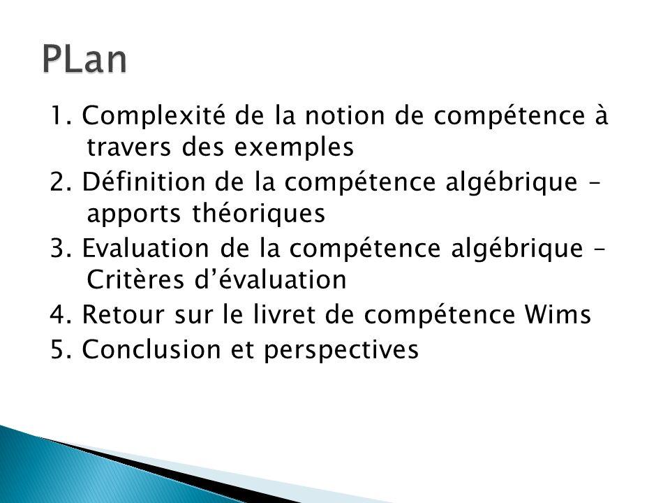 1. Complexité de la notion de compétence à travers des exemples 2. Définition de la compétence algébrique – apports théoriques 3. Evaluation de la com