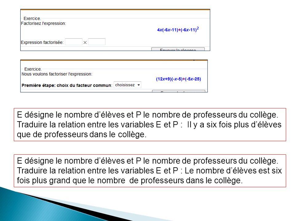 E désigne le nombre délèves et P le nombre de professeurs du collège. Traduire la relation entre les variables E et P : Il y a six fois plus délèves q