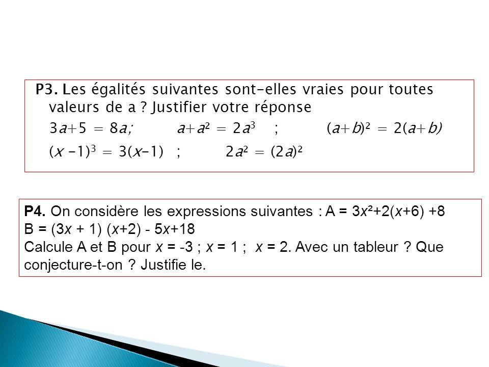 P3. Les égalités suivantes sont-elles vraies pour toutes valeurs de a ? Justifier votre réponse 3a+5 = 8a;a+a² = 2a 3 ; (a+b)² = 2(a+b) (x -1) 3 = 3(x
