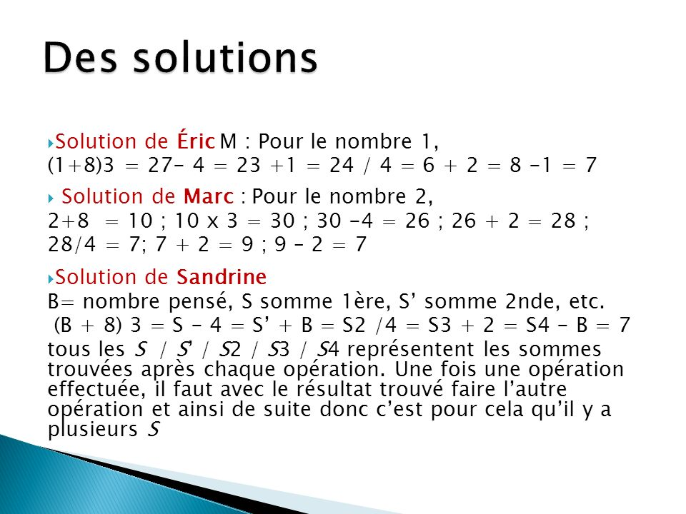 Solution de Pascal (retranscrite) x + 8 ×3 - 4 + x / 4 + 2 - x = 7 36 + 8 × 3 - 4 + 36 / 4 + 2 - 36 x + x - x = 8 × 3 - 4 / 4 + 244 × 3 - 4 + 36 / 4 + 2 - 36 2x - x = 24 - 1 + 2132 - 4 + 36 / 4 + 2 - 36 x= 25164 / 4 + 2 - 36 Or x doit être égal à 7 et non à 2541 + 2 - 36 (= 7) Solution de Stéphanie : ((x + 8) × 3 - 4 + x) / 4 + 2 - x =( 3x + 24 - 4 + x)/4 + 2 - x =(4x +20) / 4 + 2 - x =x + 5 + 2 - x =7