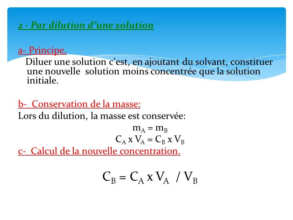 2 - Par dilution dune solution a- Principe. Diluer une solution cest, en ajoutant du solvant, constituer une nouvelle solution moins concentrée que la