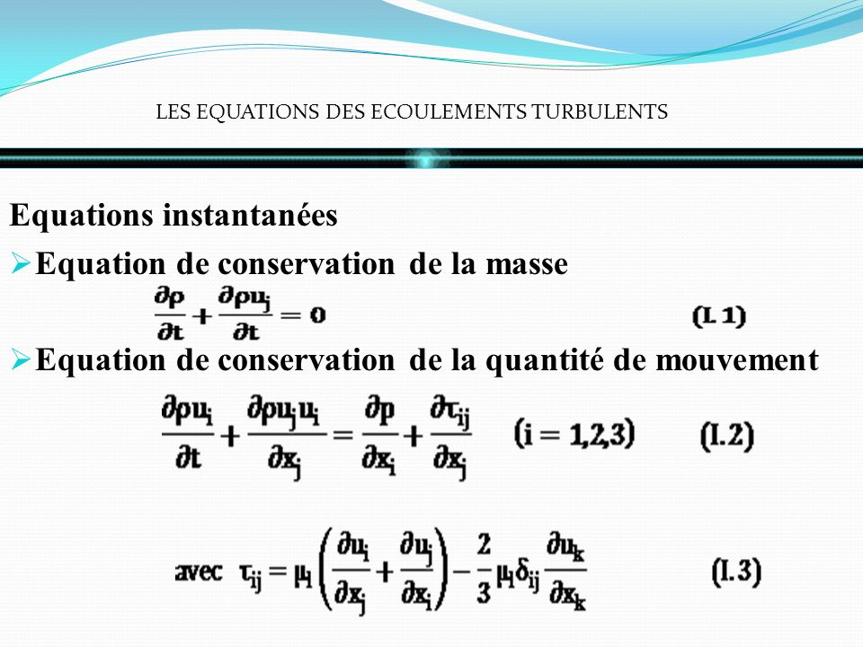 LES EQUATIONS DES ECOULEMENTS TURBULENTS Equations instantanées Equation de conservation de la masse Equation de conservation de la quantité de mouvement