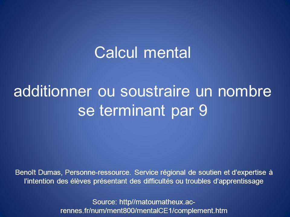 Calcul mental additionner ou soustraire un nombre se terminant par 9 Benoît Dumas, Personne-ressource. Service régional de soutien et dexpertise à lin