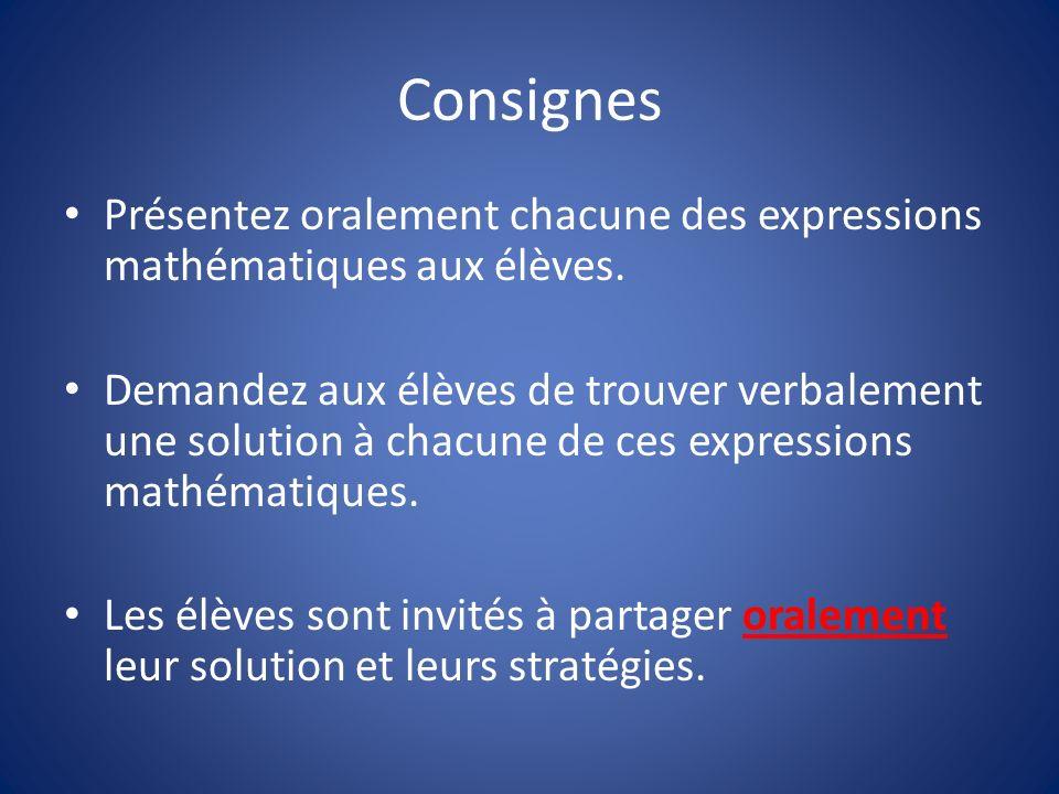Consignes Présentez oralement chacune des expressions mathématiques aux élèves. Demandez aux élèves de trouver verbalement une solution à chacune de c