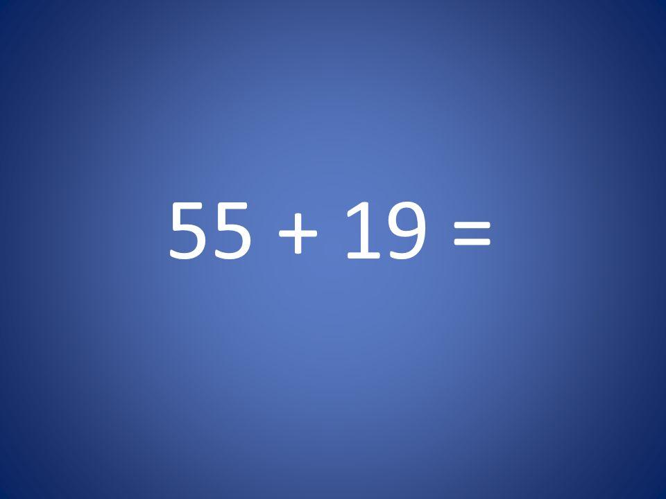 55 + 19 =