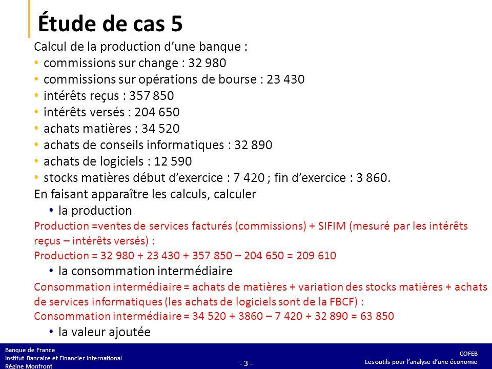 COFEB Les outils pour lanalyse dune économie Banque de France Institut Bancaire et Financier International Régine Monfront - 3 - Étude de cas 5 Calcul