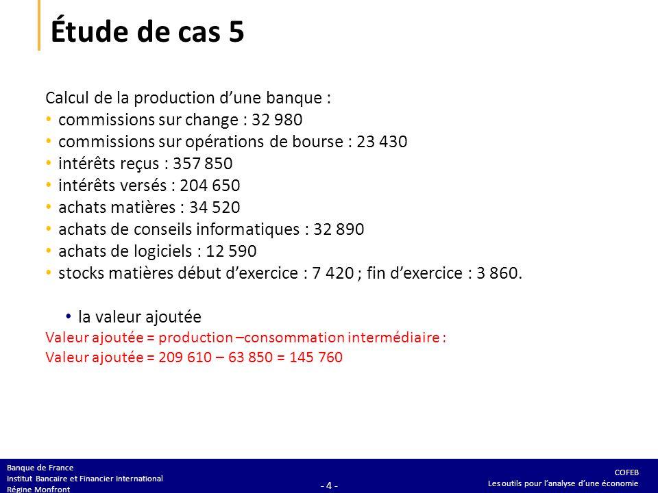 COFEB Les outils pour lanalyse dune économie Banque de France Institut Bancaire et Financier International Régine Monfront - 4 - Étude de cas 5 Calcul