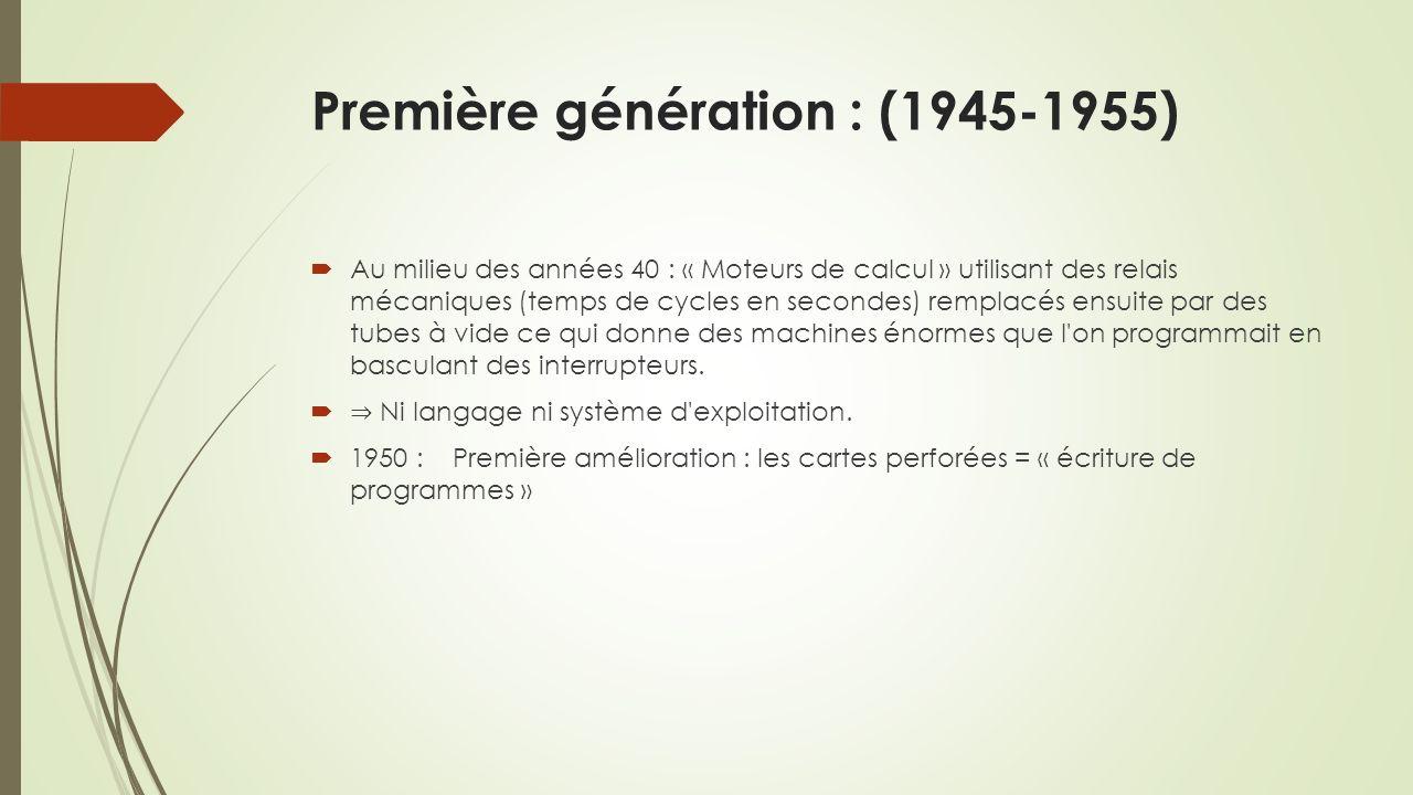 Première génération : (1945-1955) Au milieu des années 40 : « Moteurs de calcul » utilisant des relais mécaniques (temps de cycles en secondes) remplacés ensuite par des tubes à vide ce qui donne des machines énormes que l on programmait en basculant des interrupteurs.