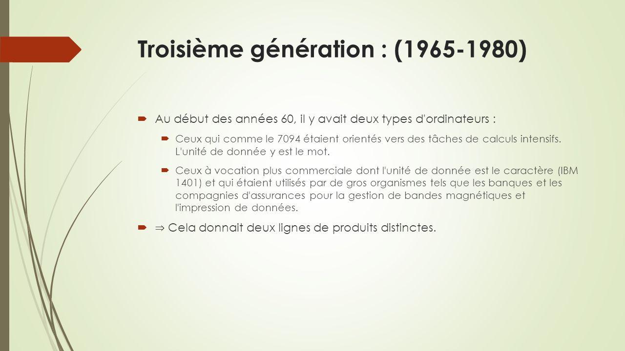 Troisième génération : (1965-1980) Au début des années 60, il y avait deux types d ordinateurs : Ceux qui comme le 7094 étaient orientés vers des tâches de calculs intensifs.