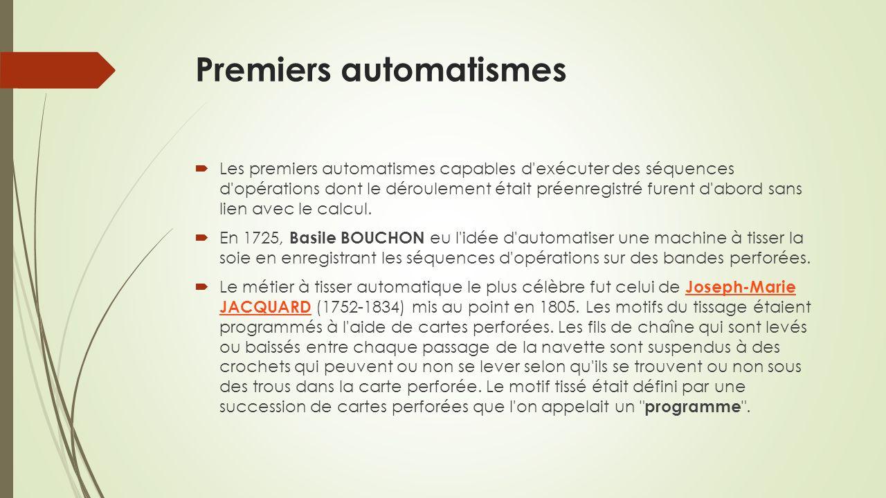 Premiers automatismes Les premiers automatismes capables d exécuter des séquences d opérations dont le déroulement était préenregistré furent d abord sans lien avec le calcul.