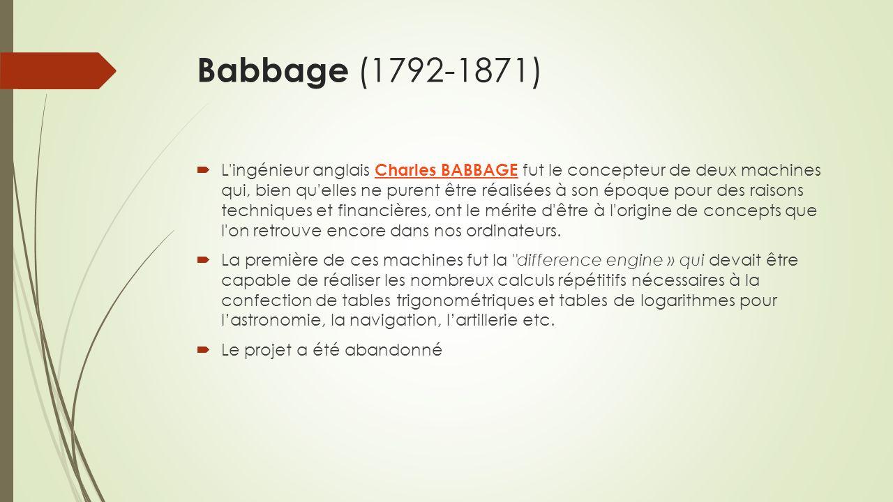 Babbage (1792-1871) L ingénieur anglais Charles BABBAGE fut le concepteur de deux machines qui, bien qu elles ne purent être réalisées à son époque pour des raisons techniques et financières, ont le mérite d être à l origine de concepts que l on retrouve encore dans nos ordinateurs.