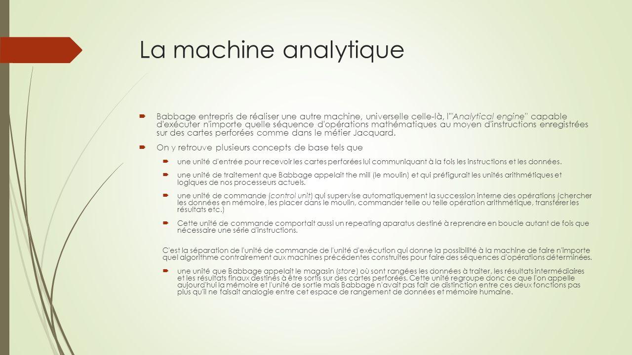 La machine analytique Babbage entrepris de réaliser une autre machine, universelle celle-là, l Analytical engine capable d exécuter n importe quelle séquence d opérations mathématiques au moyen d instructions enregistrées sur des cartes perforées comme dans le métier Jacquard.