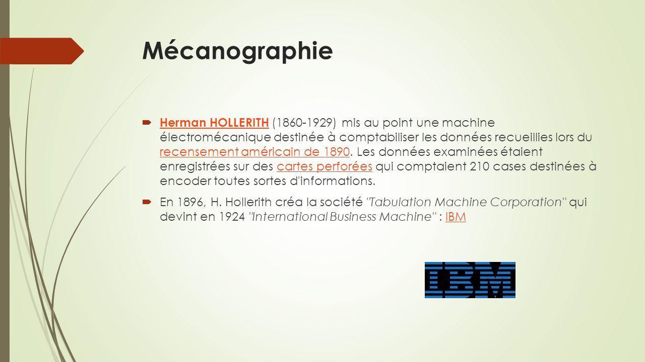 Mécanographie Herman HOLLERITH (1860-1929) mis au point une machine électromécanique destinée à comptabiliser les données recueillies lors du recensement américain de 1890.