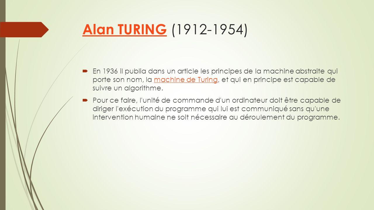 Alan TURING Alan TURING (1912-1954) En 1936 il publia dans un article les principes de la machine abstraite qui porte son nom, la machine de Turing, et qui en principe est capable de suivre un algorithme.machine de Turing Pour ce faire, l unité de commande d un ordinateur doit être capable de diriger l exécution du programme qui lui est communiqué sans qu une intervention humaine ne soit nécessaire au déroulement du programme.